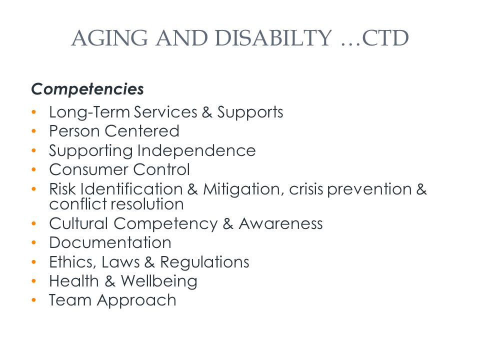 AGING AND DISABILTY …CTD Competencies Long-Term Services & Supports Person Centered Supporting Independence Consumer Control Risk Identification & Mitigation, crisis prevention & conflict resolution Cultural Competency & Awareness Documentation Ethics, Laws & Regulations Health & Wellbeing Team Approach