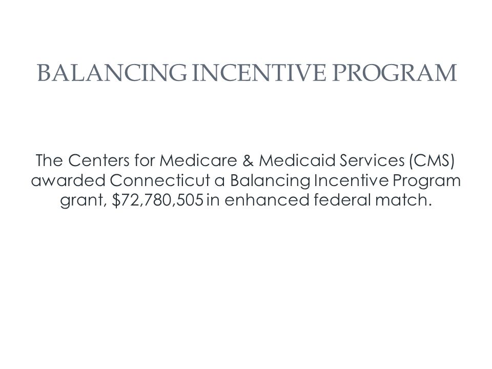 The Centers for Medicare & Medicaid Services (CMS) awarded Connecticut a Balancing Incentive Program grant, $72,780,505 in enhanced federal match.