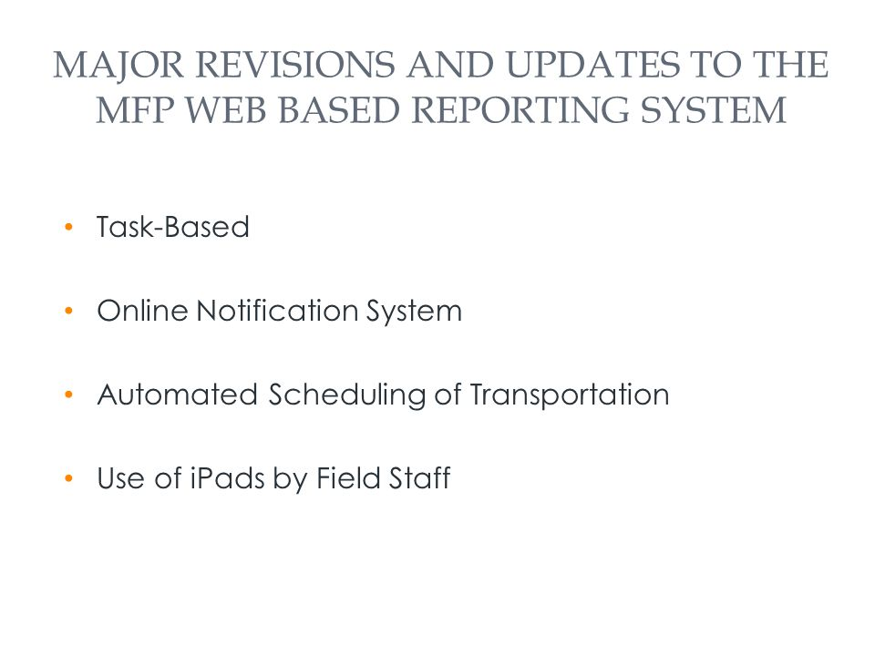 MAJOR REVISIONS AND UPDATES TO THE MFP WEB BASED REPORTING SYSTEM Task-Based Online Notification System Automated Scheduling of Transportation Use of iPads by Field Staff