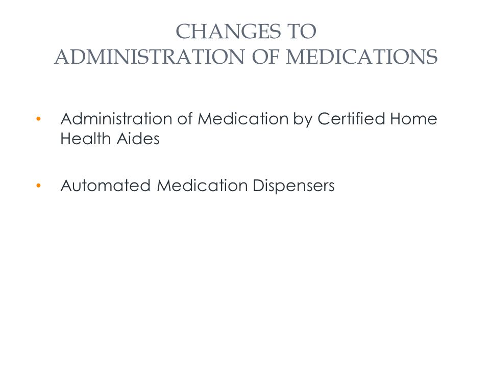 CHANGES TO ADMINISTRATION OF MEDICATIONS Administration of Medication by Certified Home Health Aides Automated Medication Dispensers