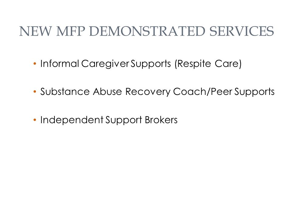 NEW MFP DEMONSTRATED SERVICES Informal Caregiver Supports (Respite Care) Substance Abuse Recovery Coach/Peer Supports Independent Support Brokers