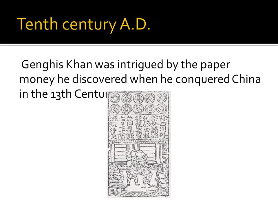 Genghis Khan was intrigued by the paper money he discovered when he conquered China in the 13th Century.