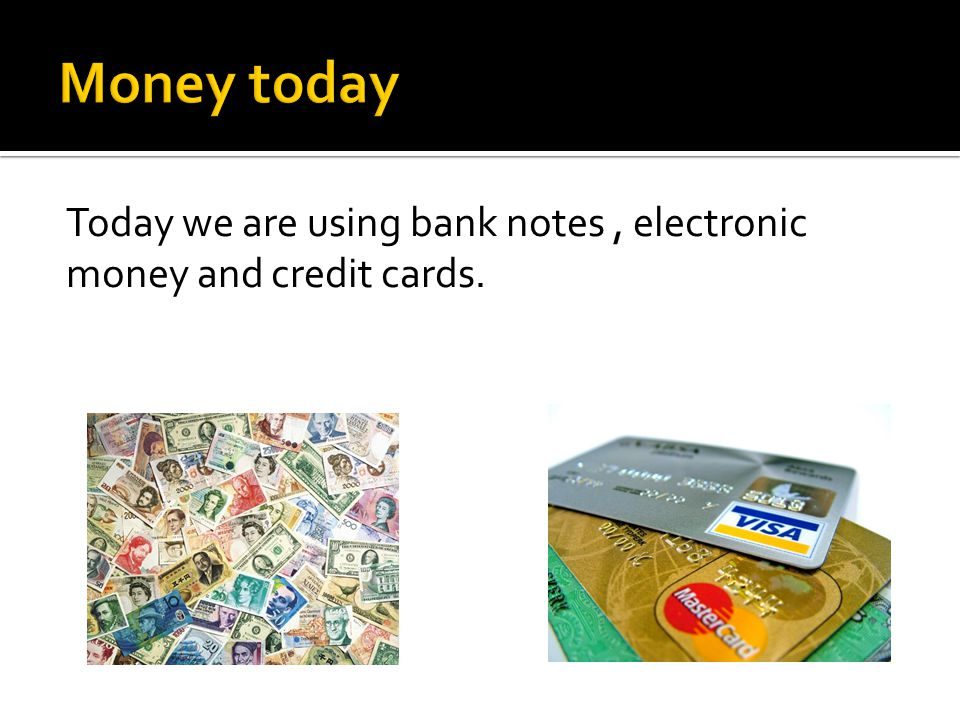 Today we are using bank notes, electronic money and credit cards.