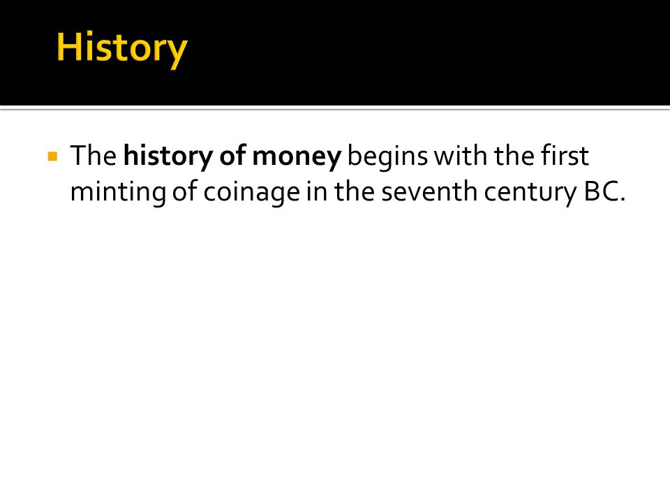The history of money begins with the first minting of coinage in the seventh century BC.