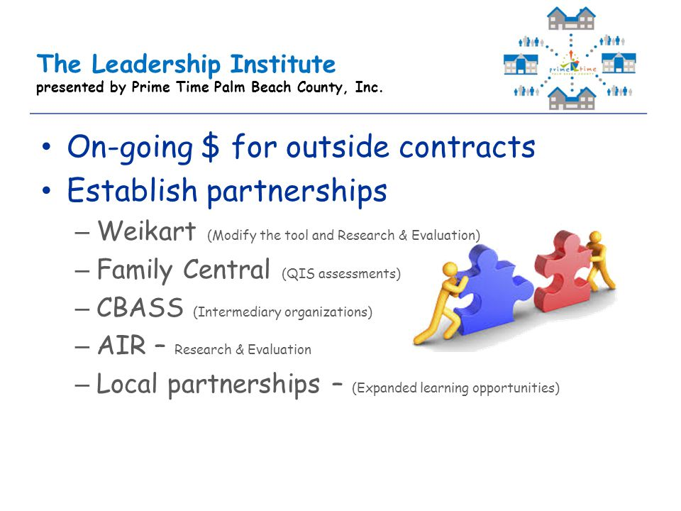 On-going $ for outside contracts Establish partnerships –Weikart (Modify the tool and Research & Evaluation) –Family Central (QIS assessments) –CBASS (Intermediary organizations) –AIR – Research & Evaluation –Local partnerships – (Expanded learning opportunities)
