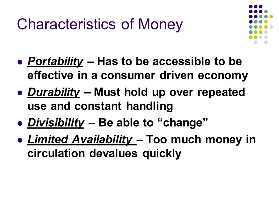 Characteristics of Money Portability – Has to be accessible to be effective in a consumer driven economy Durability – Must hold up over repeated use and constant handling Divisibility – Be able to change Limited Availability – Too much money in circulation devalues quickly