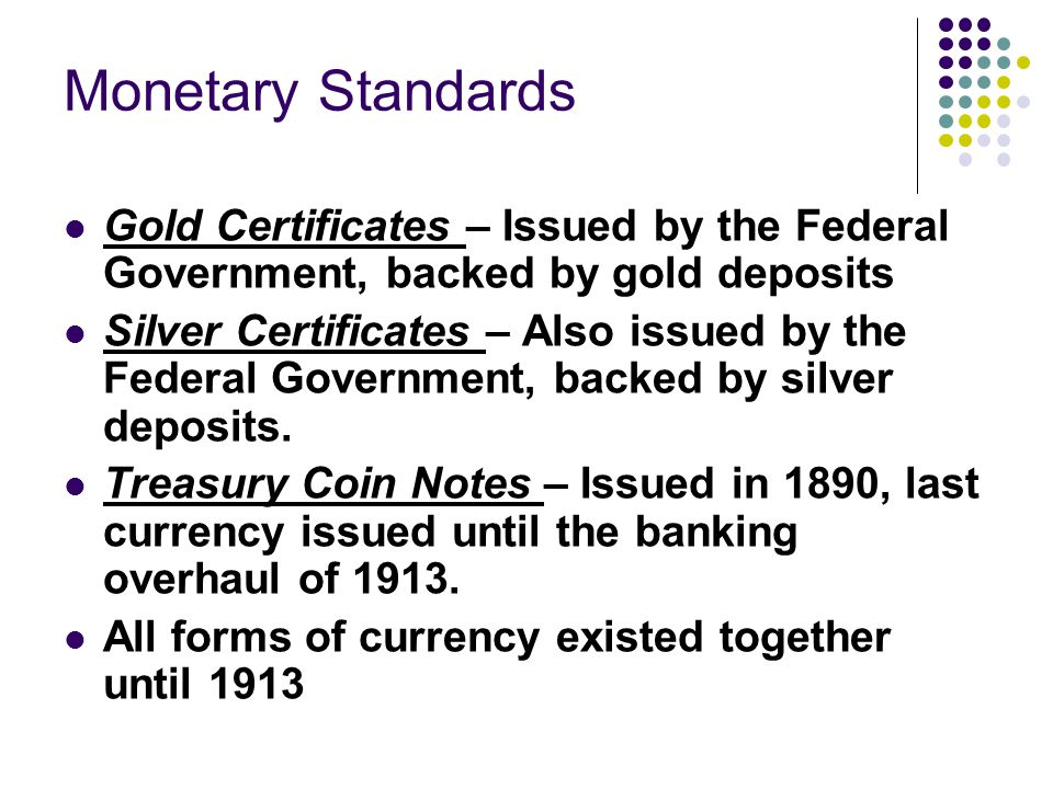 Monetary Standards Gold Certificates – Issued by the Federal Government, backed by gold deposits Silver Certificates – Also issued by the Federal Government, backed by silver deposits.