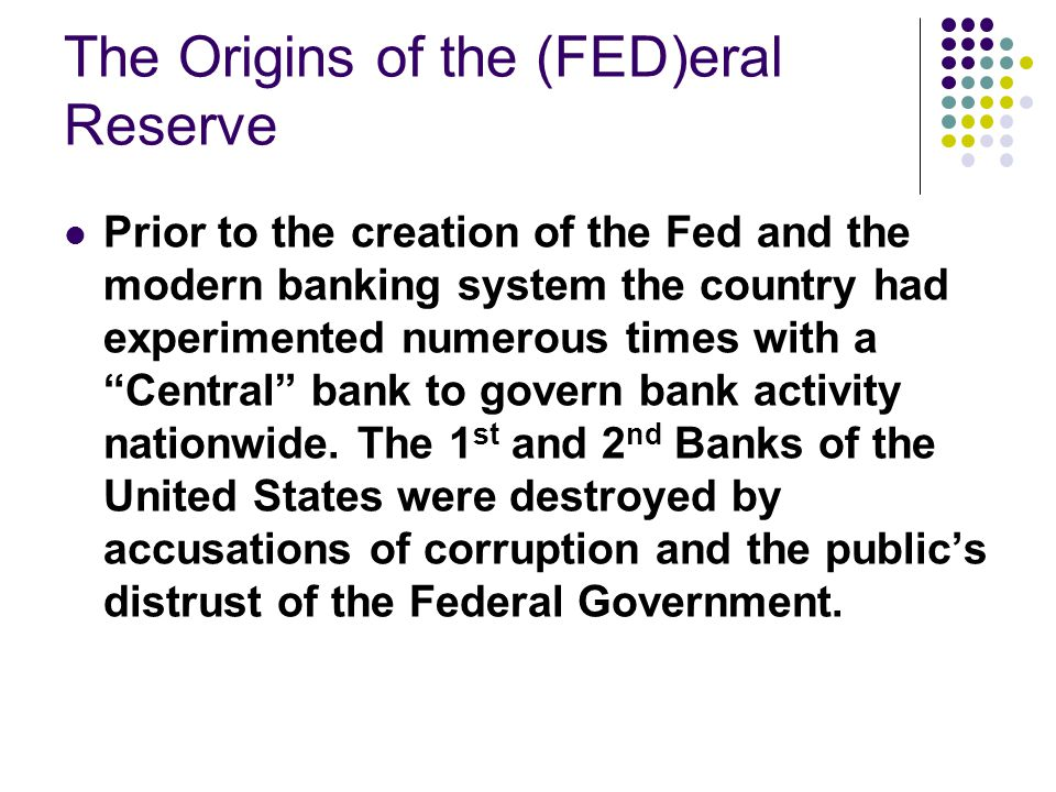 The Origins of the (FED)eral Reserve Prior to the creation of the Fed and the modern banking system the country had experimented numerous times with a Central bank to govern bank activity nationwide.