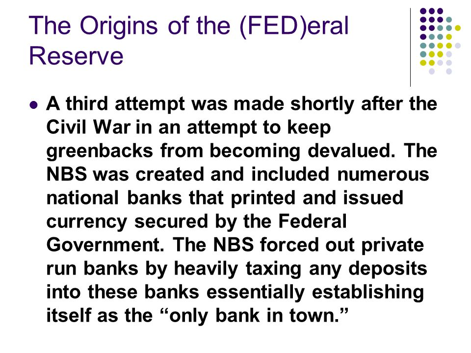 The Origins of the (FED)eral Reserve A third attempt was made shortly after the Civil War in an attempt to keep greenbacks from becoming devalued.