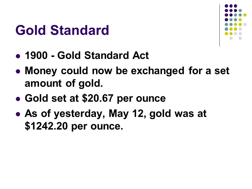 Gold Standard 1900 - Gold Standard Act Money could now be exchanged for a set amount of gold.