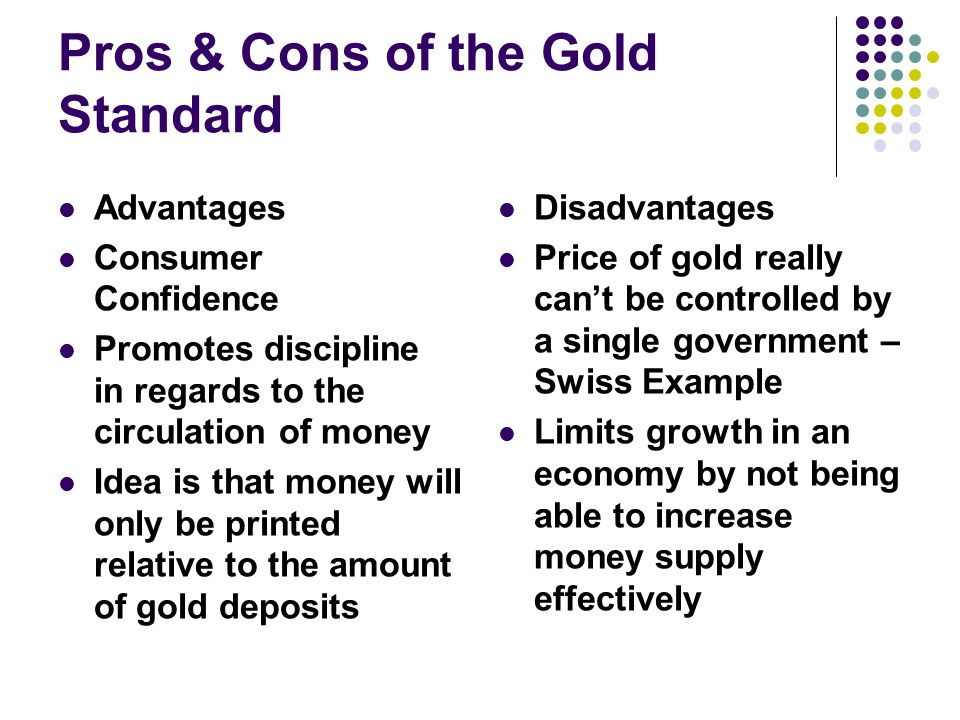 Pros & Cons of the Gold Standard Advantages Consumer Confidence Promotes discipline in regards to the circulation of money Idea is that money will only be printed relative to the amount of gold deposits Disadvantages Price of gold really cant be controlled by a single government – Swiss Example Limits growth in an economy by not being able to increase money supply effectively