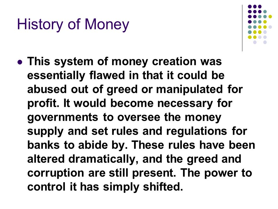 History of Money This system of money creation was essentially flawed in that it could be abused out of greed or manipulated for profit.