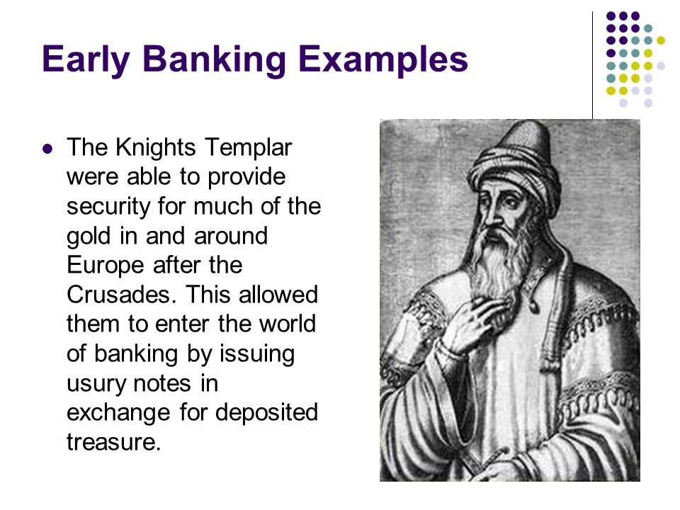 Early Banking Examples The Knights Templar were able to provide security for much of the gold in and around Europe after the Crusades.