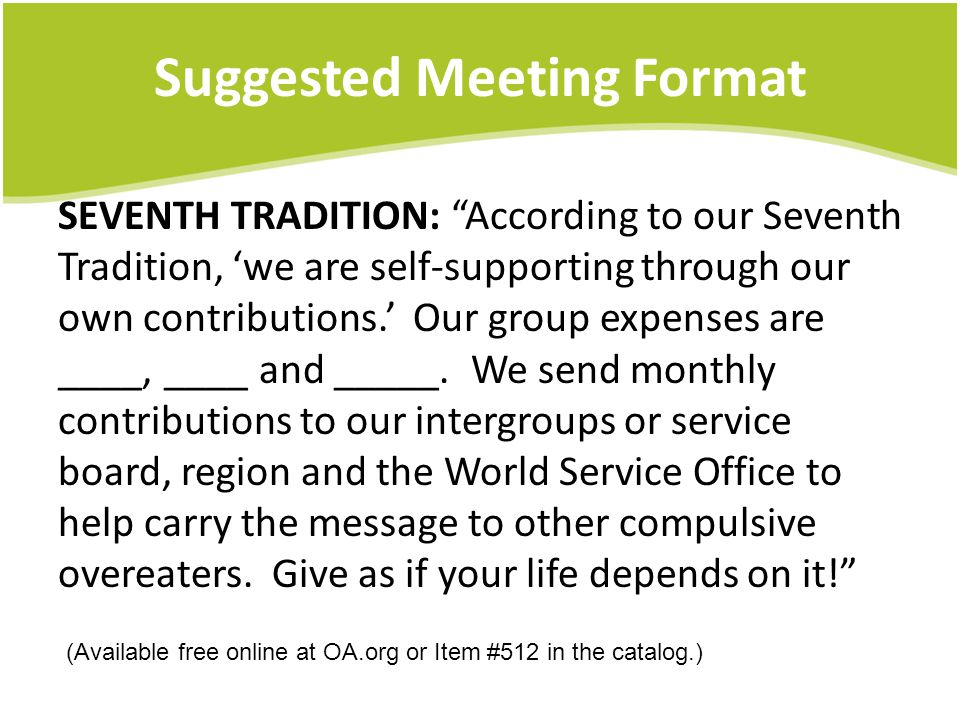 Suggested Meeting Format SEVENTH TRADITION: According to our Seventh Tradition, we are self-supporting through our own contributions.