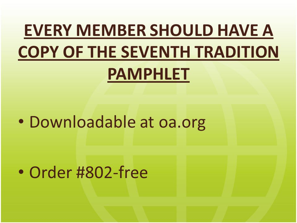 EVERY MEMBER SHOULD HAVE A COPY OF THE SEVENTH TRADITION PAMPHLET Downloadable at oa.org Order #802-free