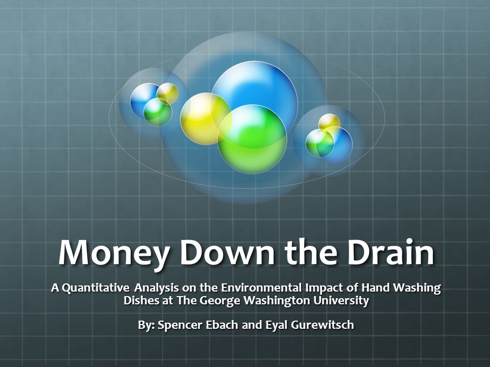 Money Down the Drain A Quantitative Analysis on the Environmental Impact of Hand Washing Dishes at The George Washington University By: Spencer Ebach and Eyal Gurewitsch