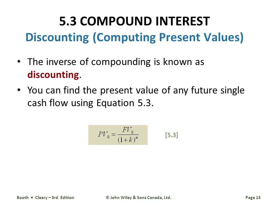 5.3 COMPOUND INTEREST Discounting (Computing Present Values) The inverse of compounding is known as discounting.