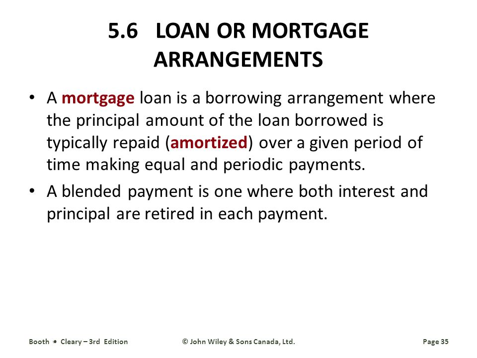 5.6LOAN OR MORTGAGE ARRANGEMENTS A mortgage loan is a borrowing arrangement where the principal amount of the loan borrowed is typically repaid (amortized) over a given period of time making equal and periodic payments.