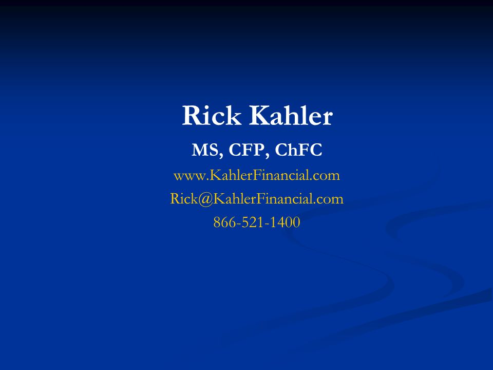 Rick Kahler MS, CFP, ChFC www.KahlerFinancial.com Rick@KahlerFinancial.com 866-521-1400