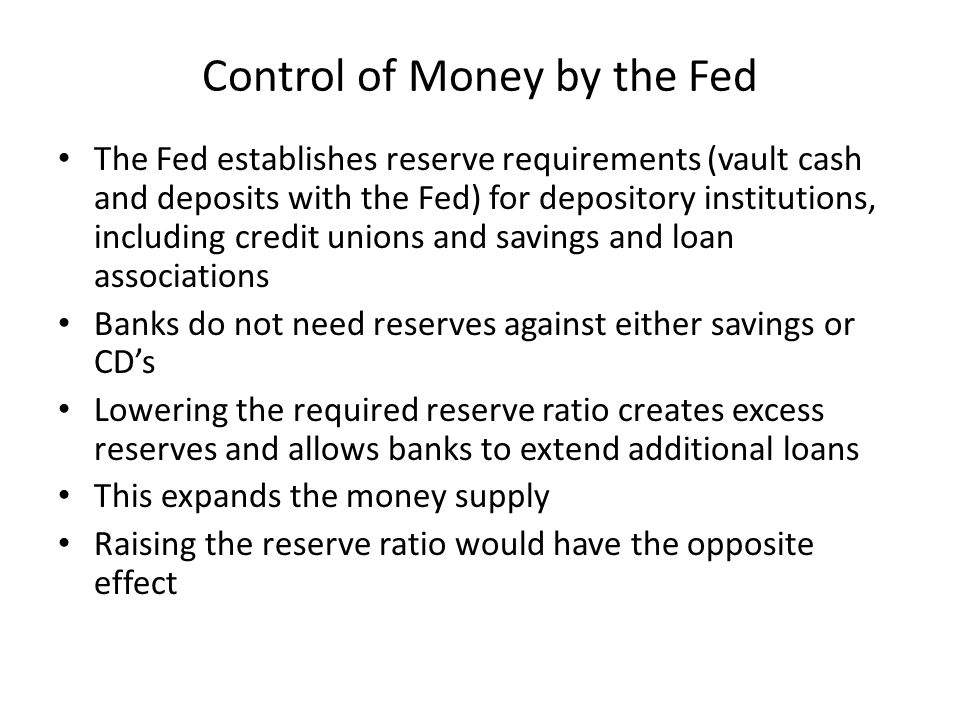 Control of Money by the Fed The Fed establishes reserve requirements (vault cash and deposits with the Fed) for depository institutions, including credit unions and savings and loan associations Banks do not need reserves against either savings or CDs Lowering the required reserve ratio creates excess reserves and allows banks to extend additional loans This expands the money supply Raising the reserve ratio would have the opposite effect