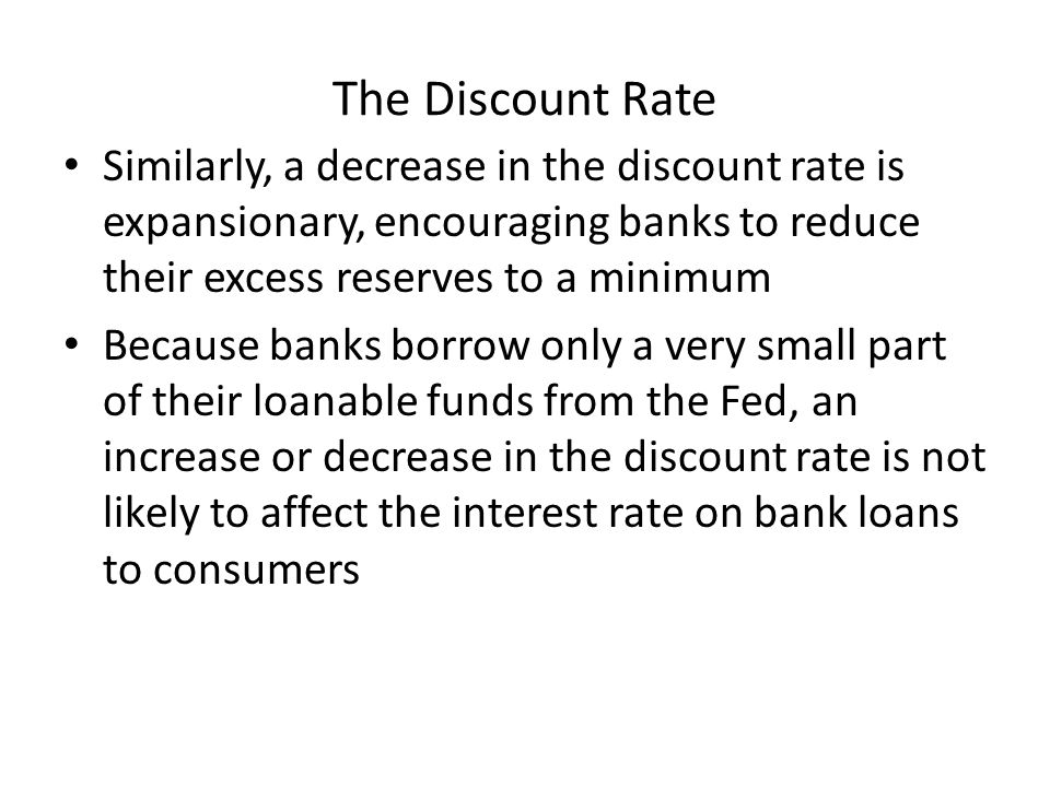 The Discount Rate Similarly, a decrease in the discount rate is expansionary, encouraging banks to reduce their excess reserves to a minimum Because banks borrow only a very small part of their loanable funds from the Fed, an increase or decrease in the discount rate is not likely to affect the interest rate on bank loans to consumers