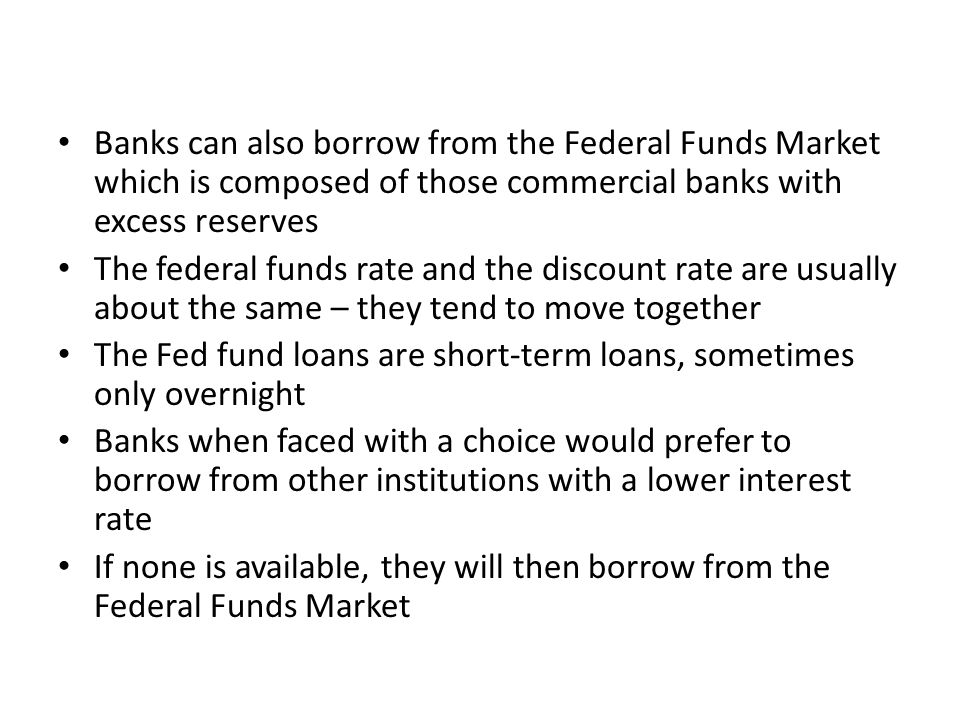Banks can also borrow from the Federal Funds Market which is composed of those commercial banks with excess reserves The federal funds rate and the discount rate are usually about the same – they tend to move together The Fed fund loans are short-term loans, sometimes only overnight Banks when faced with a choice would prefer to borrow from other institutions with a lower interest rate If none is available, they will then borrow from the Federal Funds Market