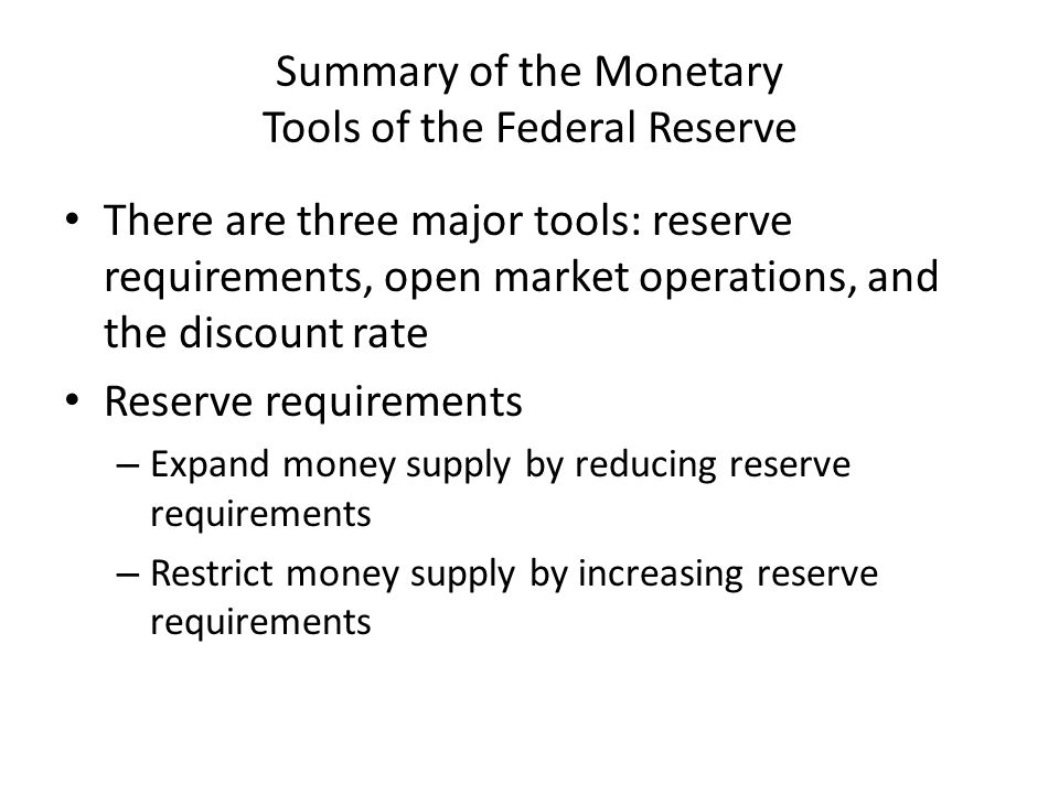 Summary of the Monetary Tools of the Federal Reserve There are three major tools: reserve requirements, open market operations, and the discount rate Reserve requirements – Expand money supply by reducing reserve requirements – Restrict money supply by increasing reserve requirements