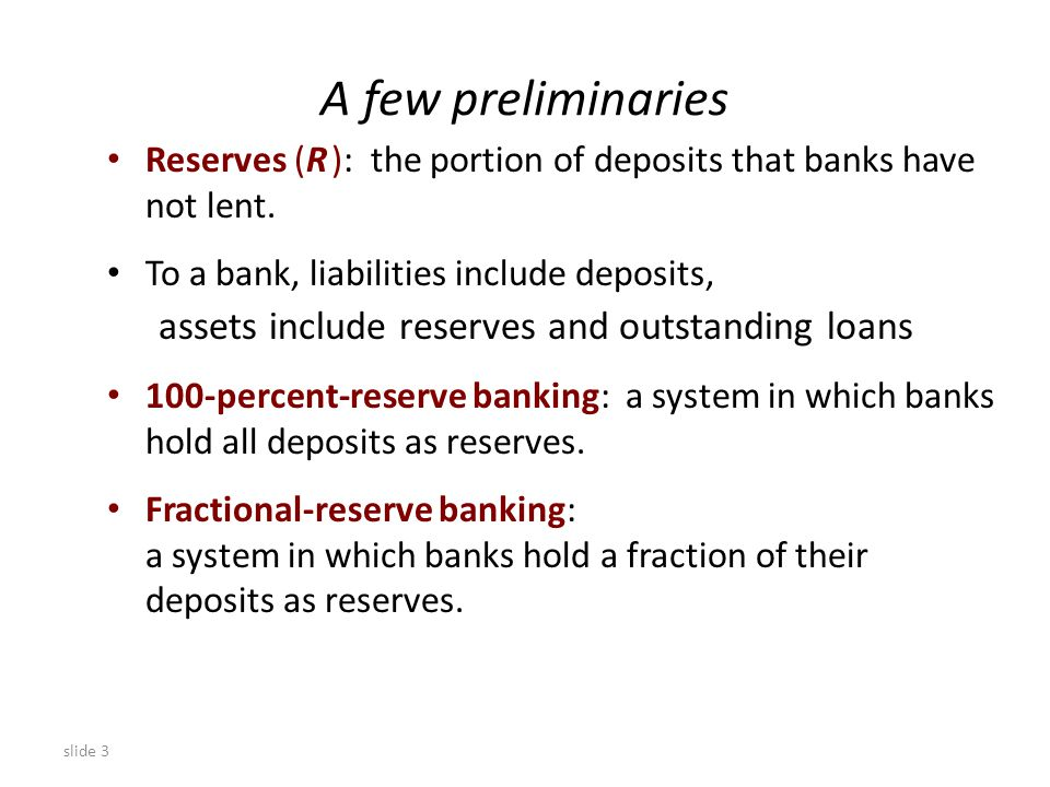slide 3 A few preliminaries Reserves (R ): the portion of deposits that banks have not lent.