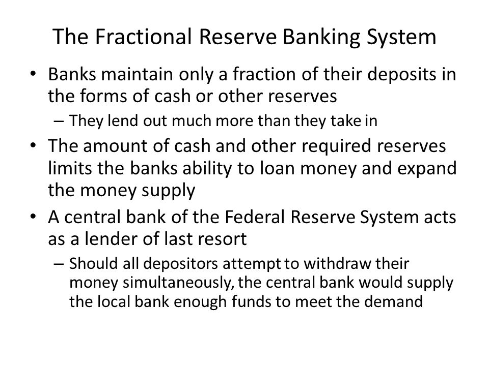 The Fractional Reserve Banking System Banks maintain only a fraction of their deposits in the forms of cash or other reserves – They lend out much more than they take in The amount of cash and other required reserves limits the banks ability to loan money and expand the money supply A central bank of the Federal Reserve System acts as a lender of last resort – Should all depositors attempt to withdraw their money simultaneously, the central bank would supply the local bank enough funds to meet the demand