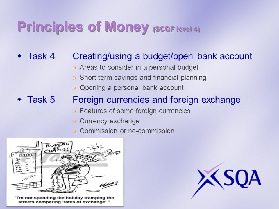Principles of Money (SCQF level 4) Task 4Creating/using a budget/open bank account »Areas to consider in a personal budget »Short term savings and financial planning »Opening a personal bank account Task 5Foreign currencies and foreign exchange »Features of some foreign currencies »Currency exchange »Commission or no-commission