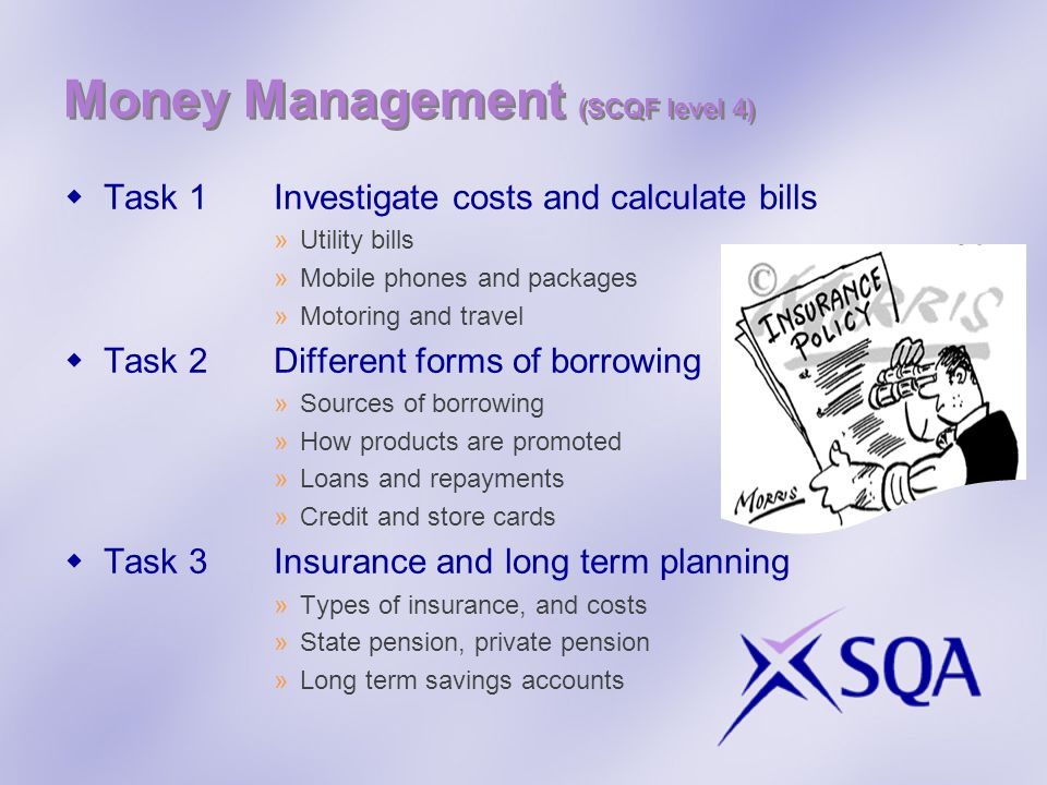 Money Management (SCQF level 4) Task 1Investigate costs and calculate bills »Utility bills »Mobile phones and packages »Motoring and travel Task 2Different forms of borrowing »Sources of borrowing »How products are promoted »Loans and repayments »Credit and store cards Task 3Insurance and long term planning »Types of insurance, and costs »State pension, private pension »Long term savings accounts