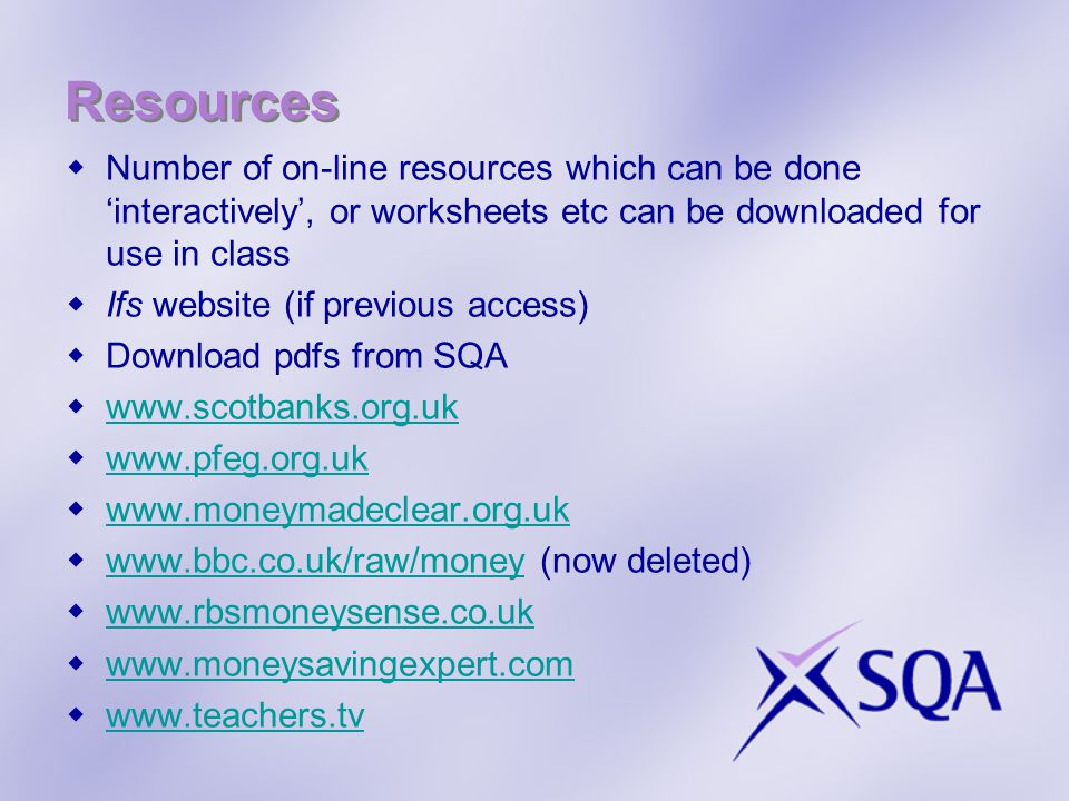 Resources Number of on-line resources which can be done interactively, or worksheets etc can be downloaded for use in class Ifs website (if previous access) Download pdfs from SQA www.scotbanks.org.uk www.pfeg.org.uk www.moneymadeclear.org.uk www.bbc.co.uk/raw/money (now deleted) www.bbc.co.uk/raw/money www.rbsmoneysense.co.uk www.moneysavingexpert.com www.teachers.tv