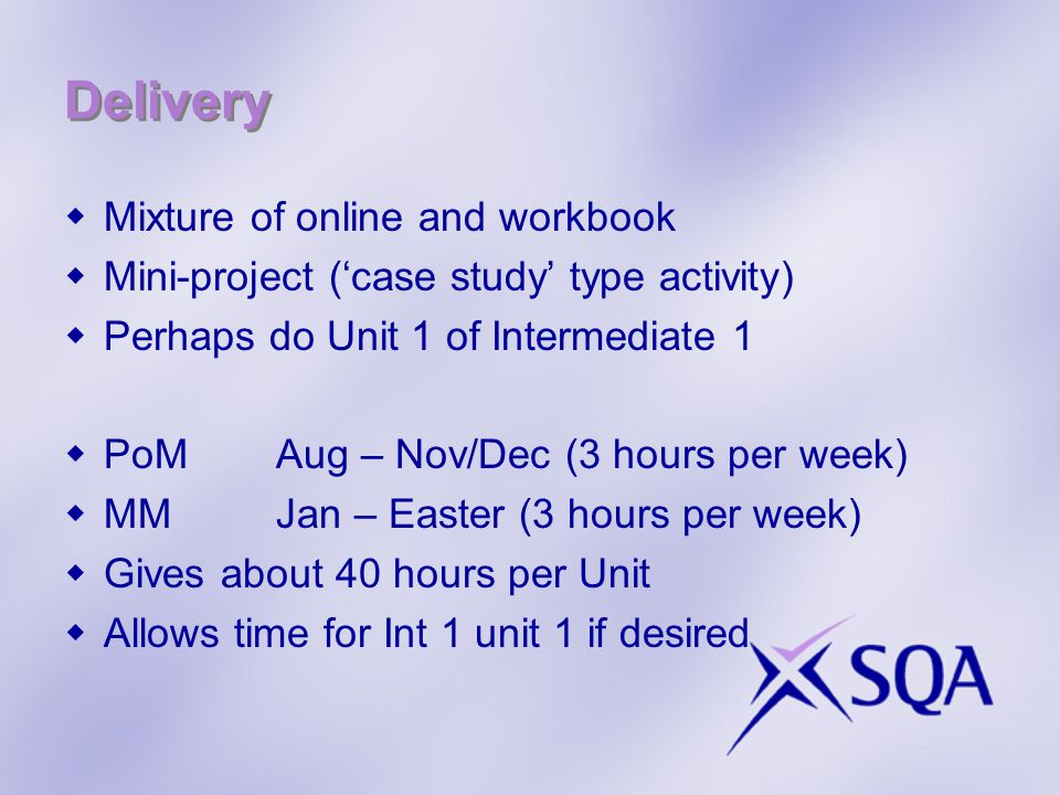 Delivery Mixture of online and workbook Mini-project (case study type activity) Perhaps do Unit 1 of Intermediate 1 PoMAug – Nov/Dec (3 hours per week) MMJan – Easter (3 hours per week) Gives about 40 hours per Unit Allows time for Int 1 unit 1 if desired