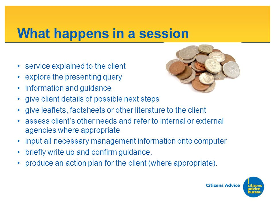 What happens in a session service explained to the client explore the presenting query information and guidance give client details of possible next steps give leaflets, factsheets or other literature to the client assess clients other needs and refer to internal or external agencies where appropriate input all necessary management information onto computer briefly write up and confirm guidance.