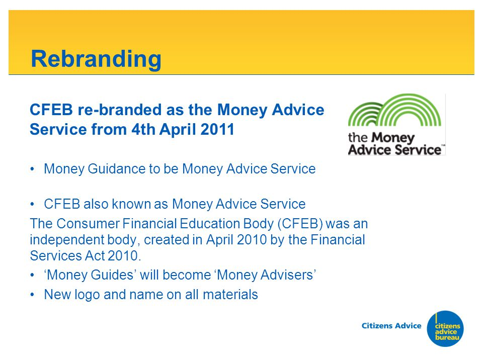 Rebranding Money Guidance to be Money Advice Service CFEB also known as Money Advice Service The Consumer Financial Education Body (CFEB) was an independent body, created in April 2010 by the Financial Services Act 2010.
