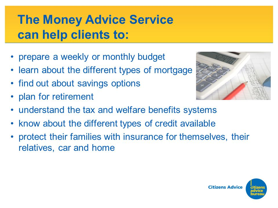 The Money Advice Service can help clients to: prepare a weekly or monthly budget learn about the different types of mortgage find out about savings options plan for retirement understand the tax and welfare benefits systems know about the different types of credit available protect their families with insurance for themselves, their relatives, car and home