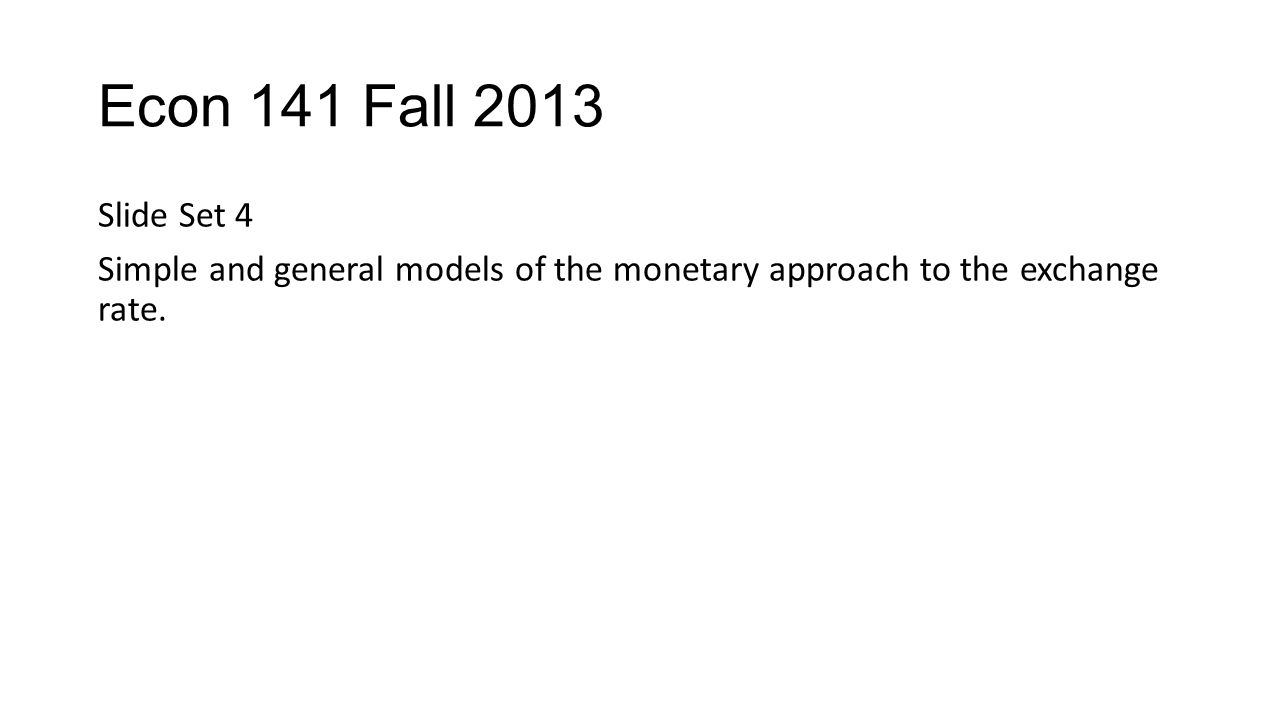 Econ 141 Fall 2013 Slide Set 4 Simple and general models of the monetary approach to the exchange rate.