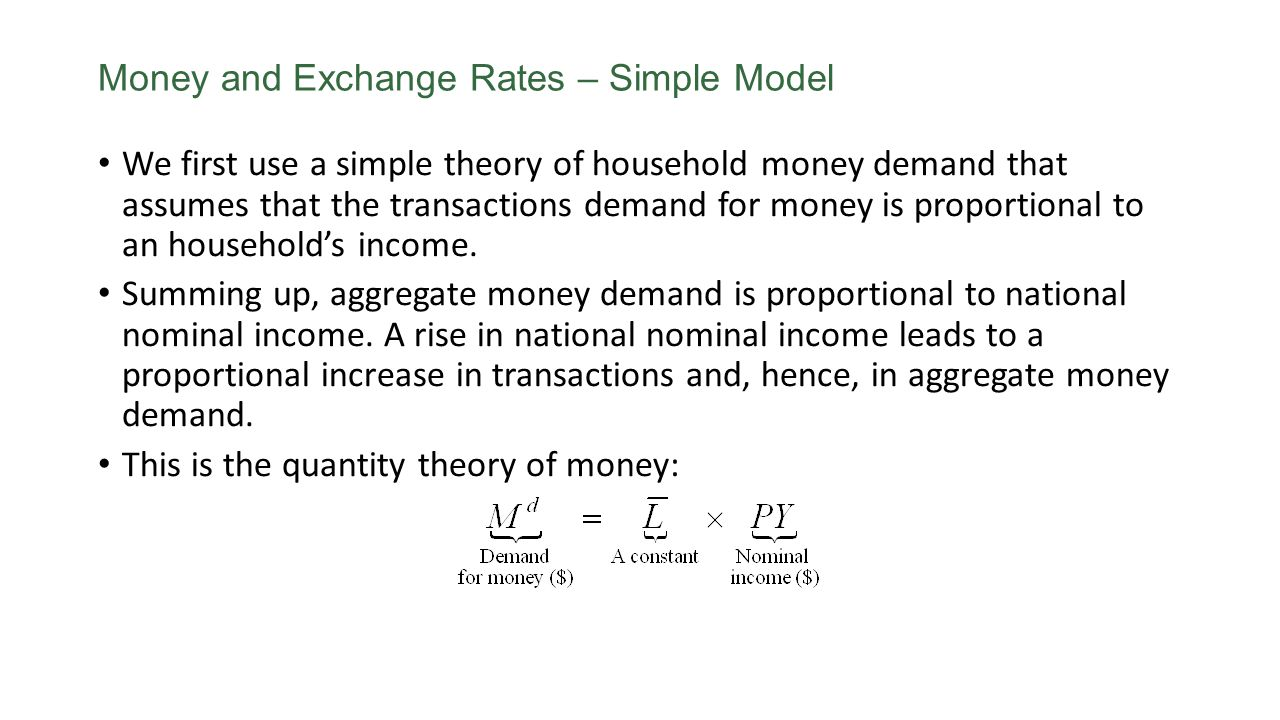Money and Exchange Rates – Simple Model We first use a simple theory of household money demand that assumes that the transactions demand for money is