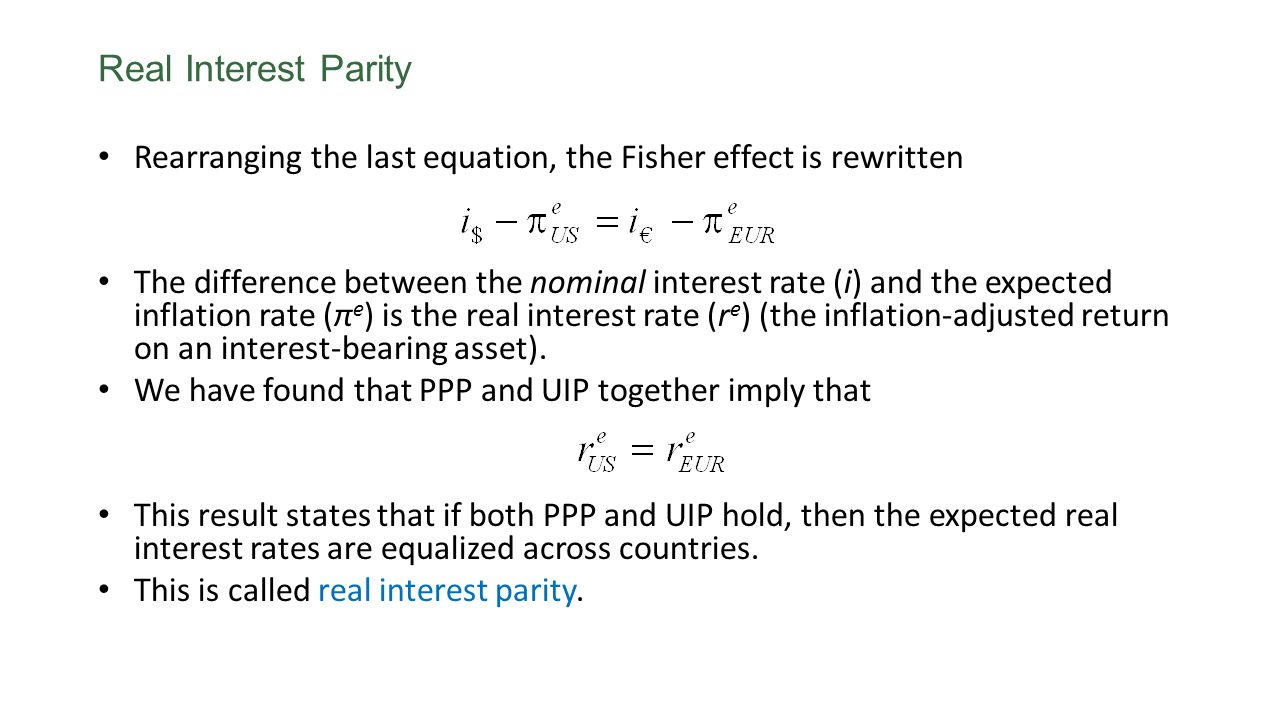 Real Interest Parity Rearranging the last equation, the Fisher effect is rewritten The difference between the nominal interest rate (i) and the expect