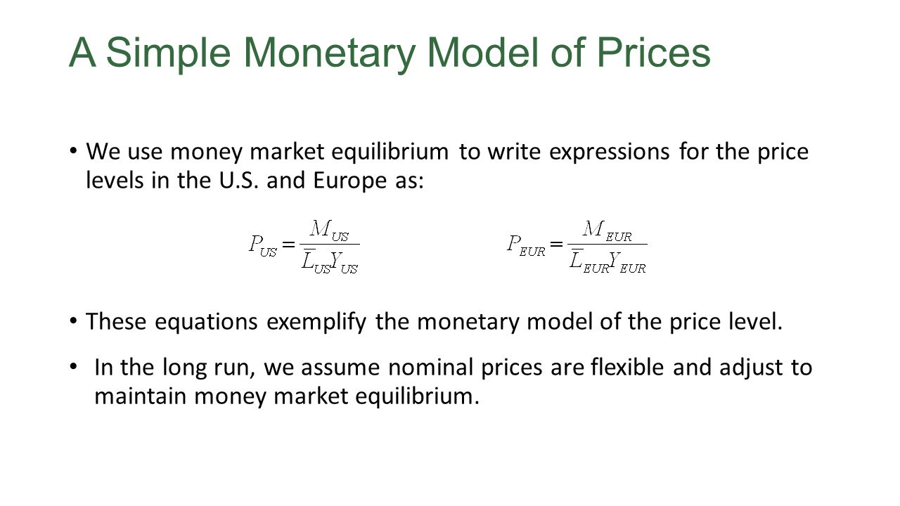 A Simple Monetary Model of Prices We use money market equilibrium to write expressions for the price levels in the U.S. and Europe as: These equations