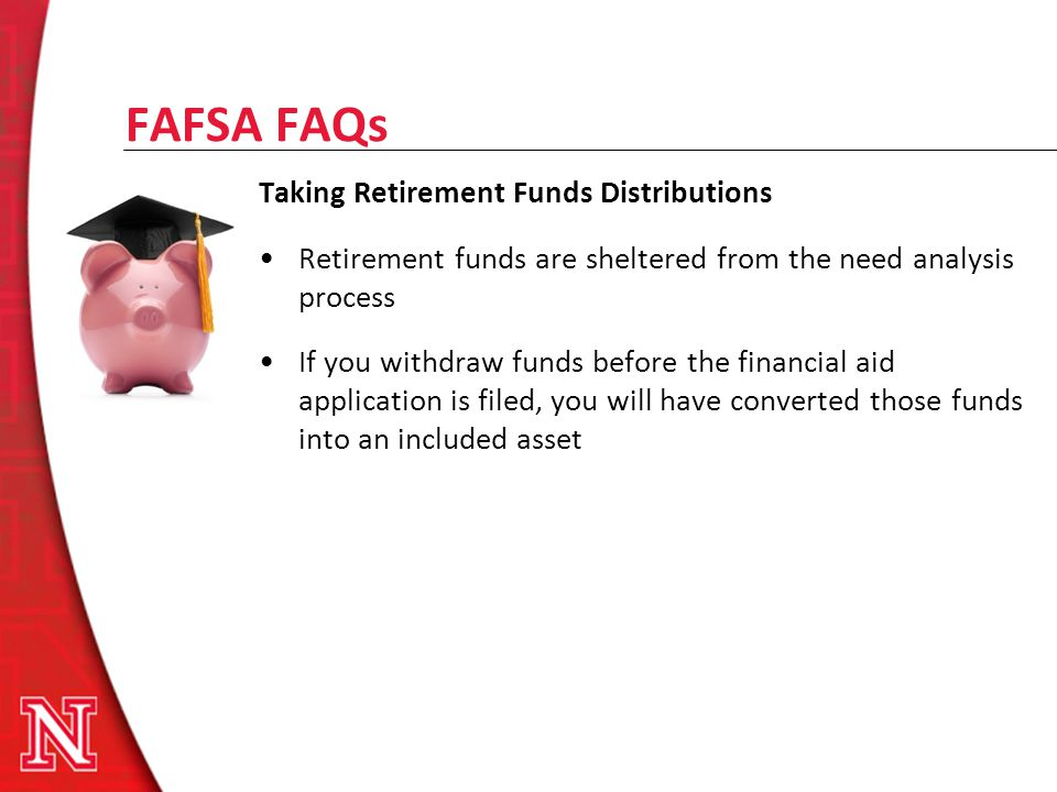 FAFSA FAQs Taking Retirement Funds Distributions Retirement funds are sheltered from the need analysis process If you withdraw funds before the financ