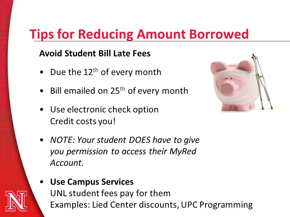 Tips for Reducing Amount Borrowed Avoid Student Bill Late Fees Due the 12 th of every month Bill emailed on 25 th of every month Use electronic check