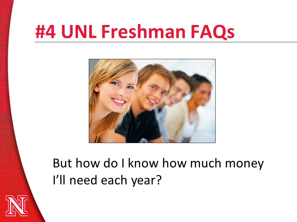 #4 UNL Freshman FAQs But how do I know how much money Ill need each year?
