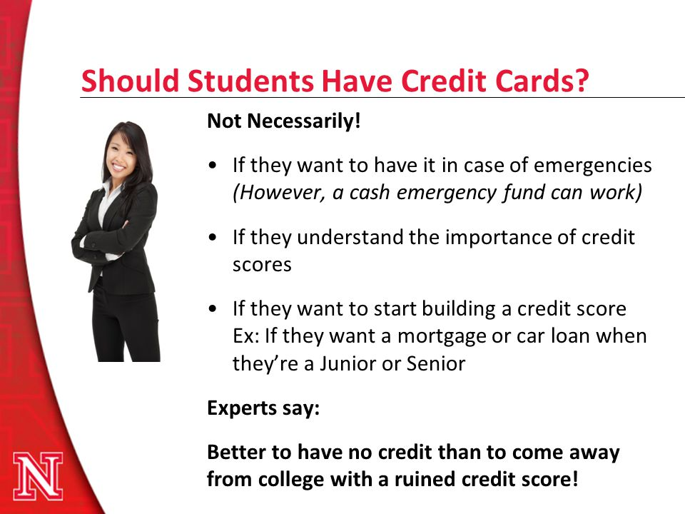 Should Students Have Credit Cards? Not Necessarily! If they want to have it in case of emergencies (However, a cash emergency fund can work) If they u