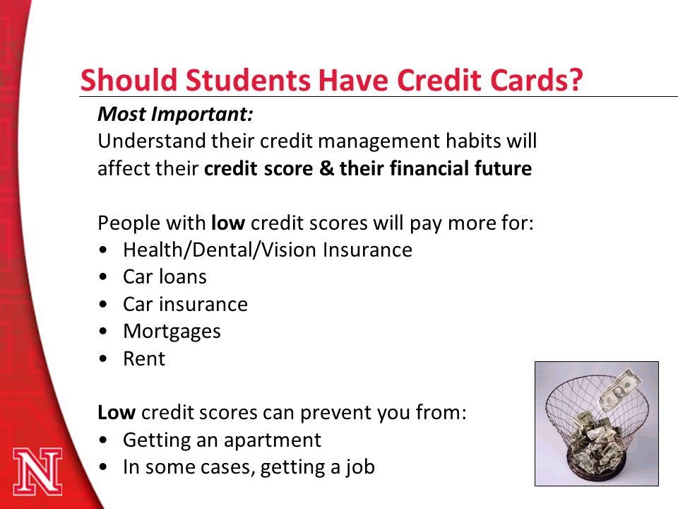 Should Students Have Credit Cards? Most Important: Understand their credit management habits will affect their credit score & their financial future P