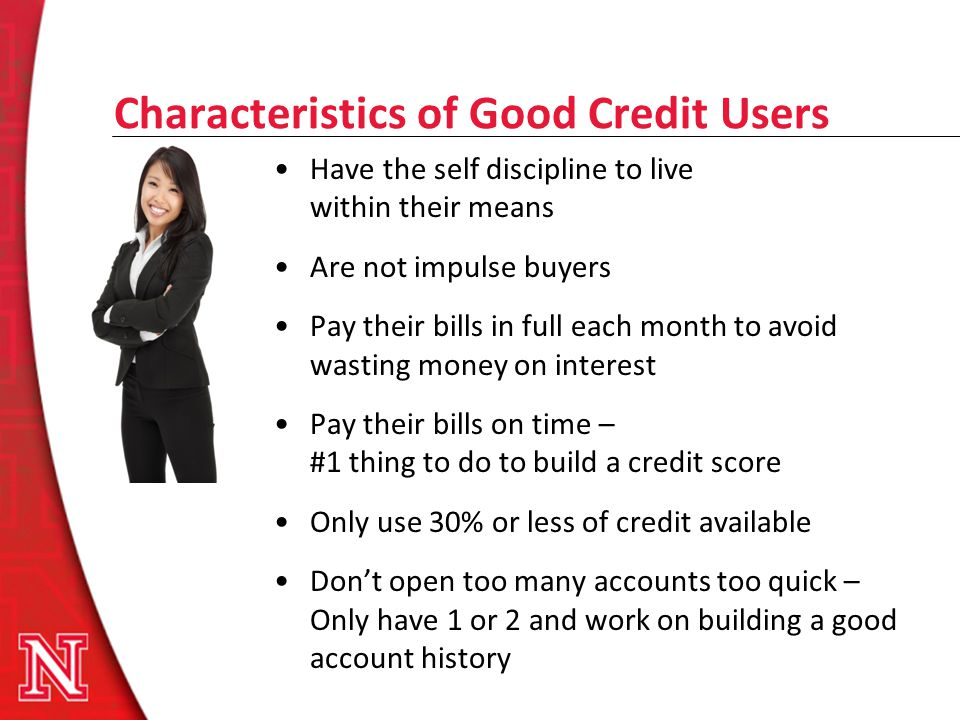 Characteristics of Good Credit Users Have the self discipline to live within their means Are not impulse buyers Pay their bills in full each month to