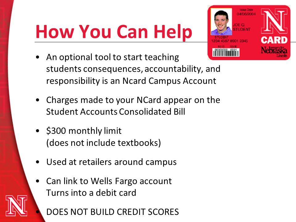 How You Can Help An optional tool to start teaching students consequences, accountability, and responsibility is an Ncard Campus Account Charges made