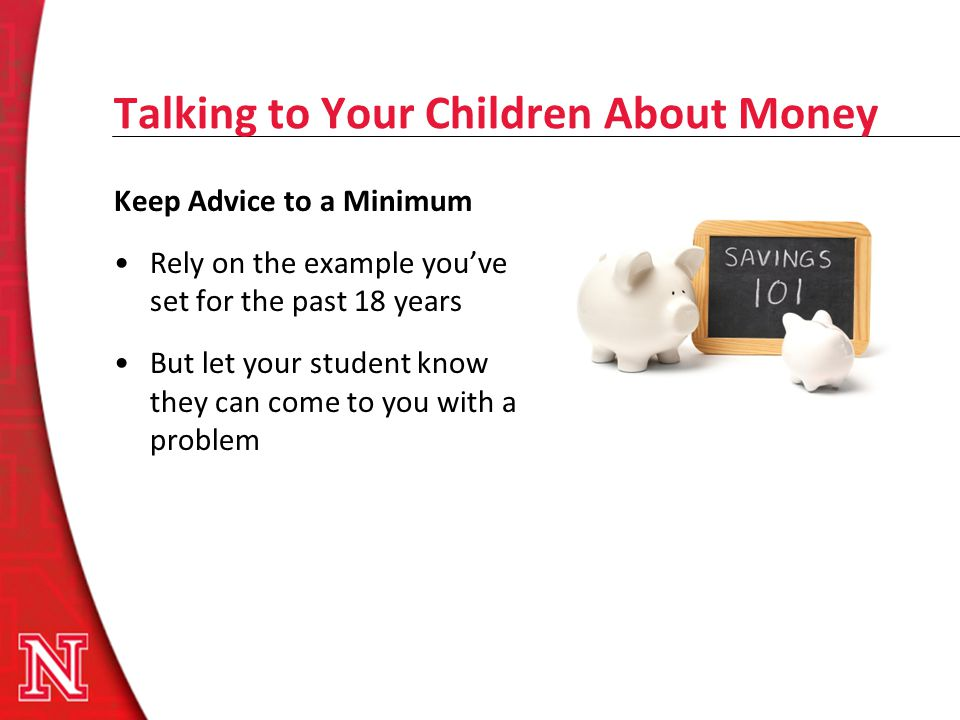 Talking to Your Children About Money Keep Advice to a Minimum Rely on the example youve set for the past 18 years But let your student know they can c