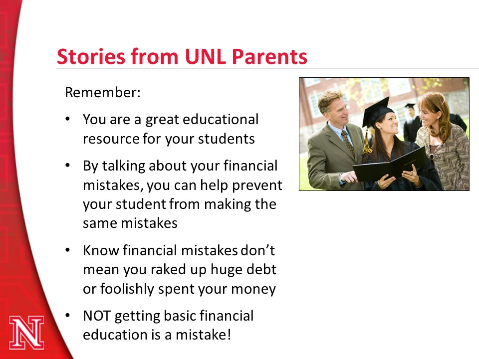 Stories from UNL Parents Remember: You are a great educational resource for your students By talking about your financial mistakes, you can help preve