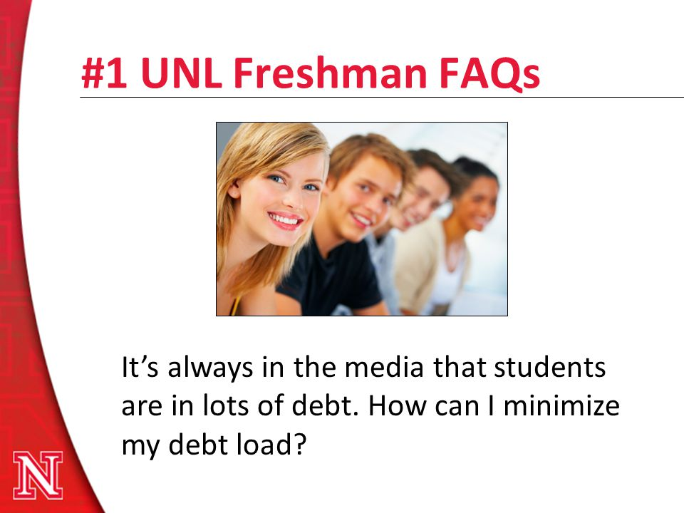 #1 UNL Freshman FAQs Its always in the media that students are in lots of debt. How can I minimize my debt load?